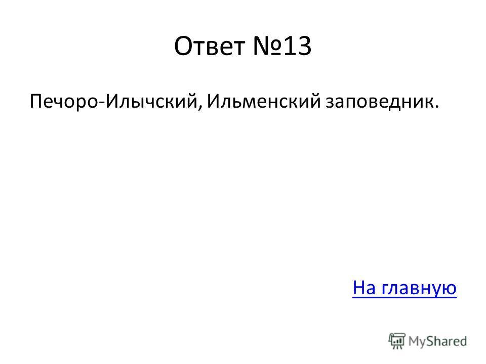 Ответ 13 Печоро-Илычский, Ильменский заповедник. На главную