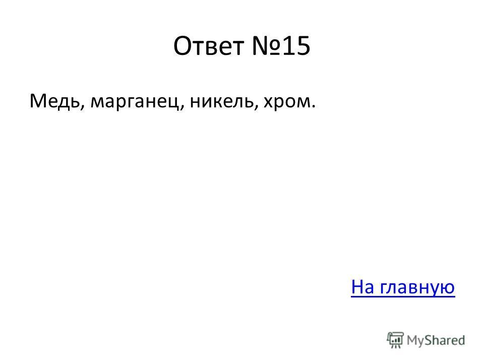 Ответ 15 Медь, марганец, никель, хром. На главную
