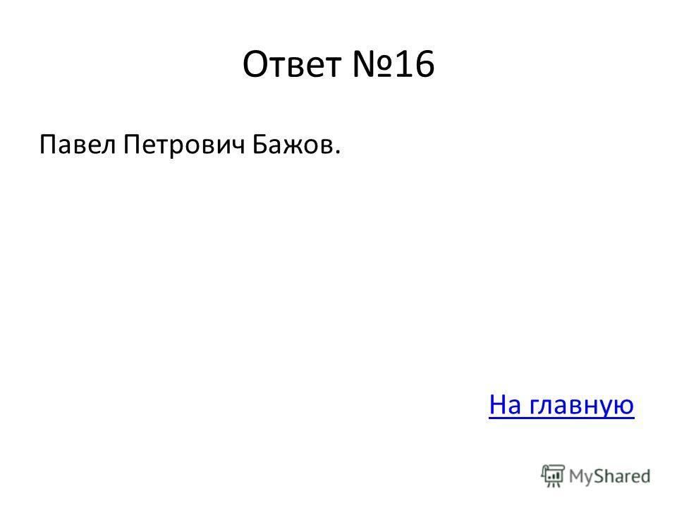 Ответ 16 Павел Петрович Бажов. На главную