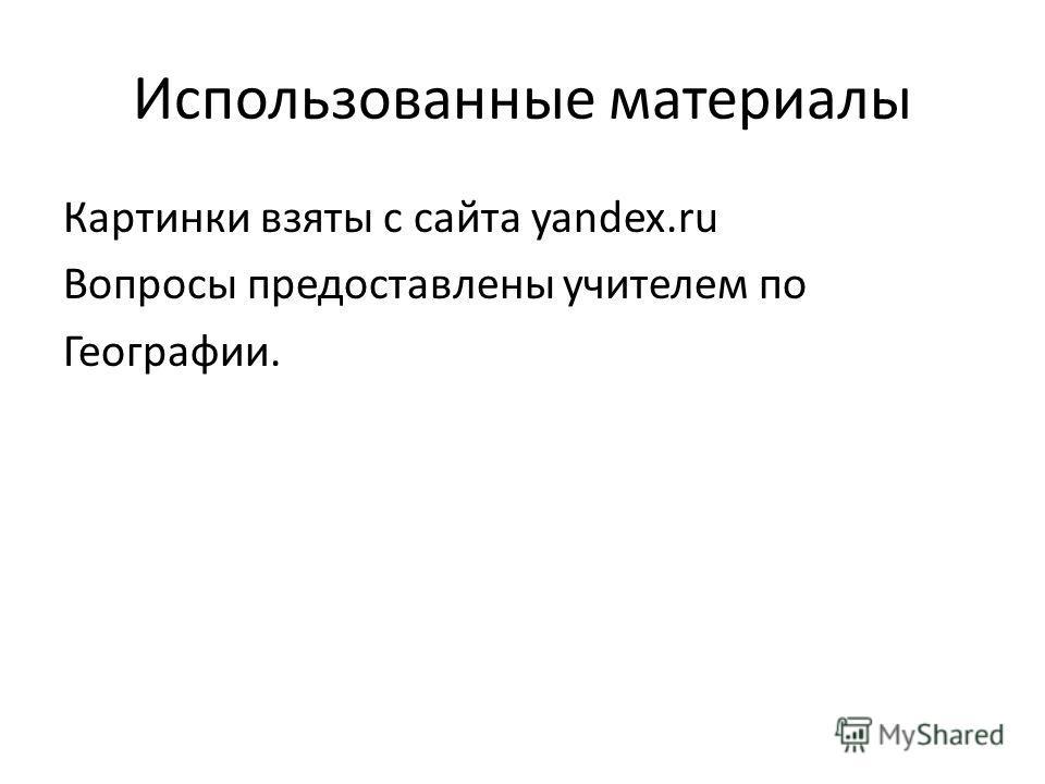 Использованные материалы Картинки взяты с сайта yandex.ru Вопросы предоставлены учителем по Географии.
