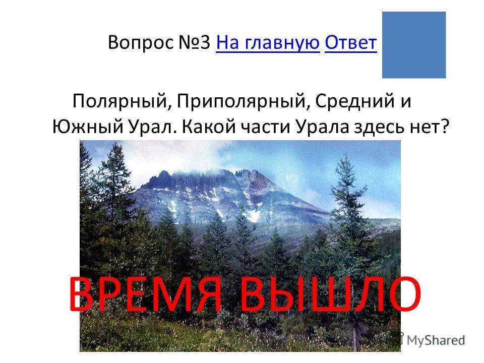 ВРЕМЯ ВЫШЛО Вопрос 3 На главную ОтветНа главнуюОтвет Полярный, Приполярный, Средний и Южный Урал. Какой части Урала здесь нет?
