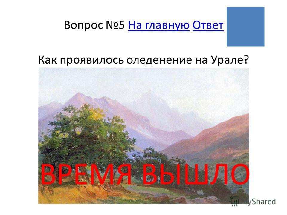 ВРЕМЯ ВЫШЛО Вопрос 5 На главную ОтветНа главнуюОтвет Как проявилось оледенение на Урале?