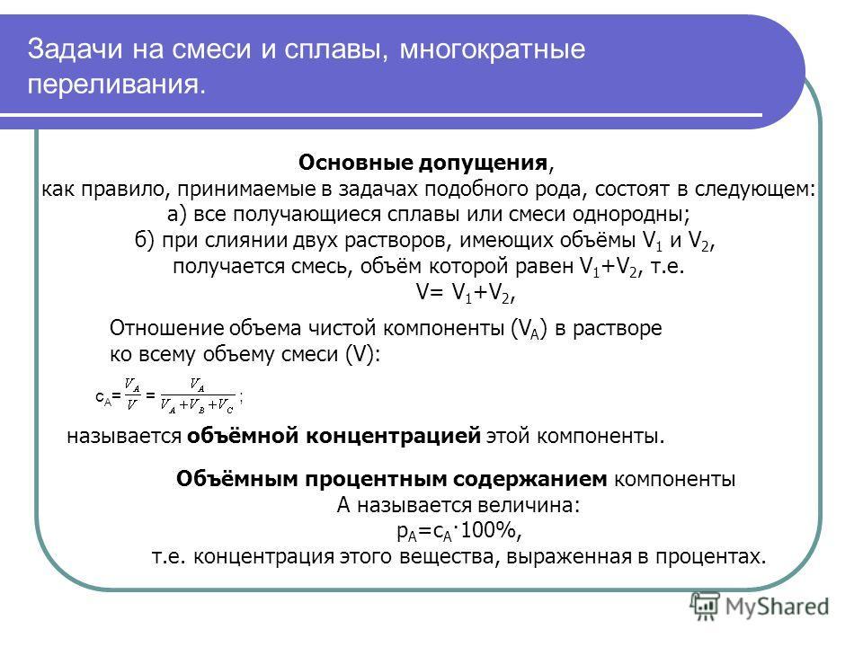 Задачи на смеси и сплавы, многократные переливания. Основные допущения, как правило, принимаемые в задачах подобного рода, состоят в следующем: а) все получающиеся сплавы или смеси однородны; б) при слиянии двух растворов, имеющих объёмы V 1 и V 2, п