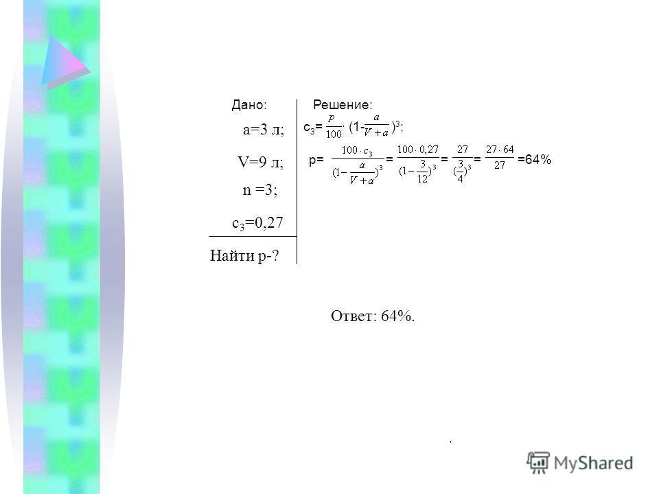 . Ответ: 64%. Дано:Решение: а=3 л; V=9 л; n =3; с 3 =0,27 Найти р-? с3=с3=· (1-)3;)3; р=====64%
