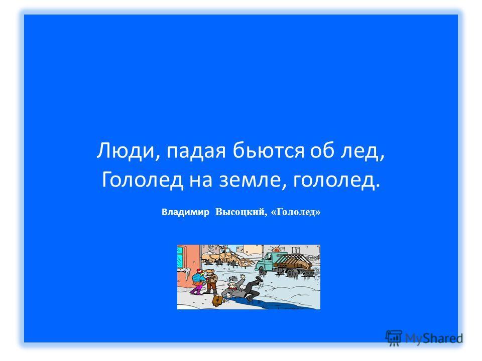 Люди, падая бьются об лед, Гололед на земле, гололед. Владимир Высоцкий, «Гололед»