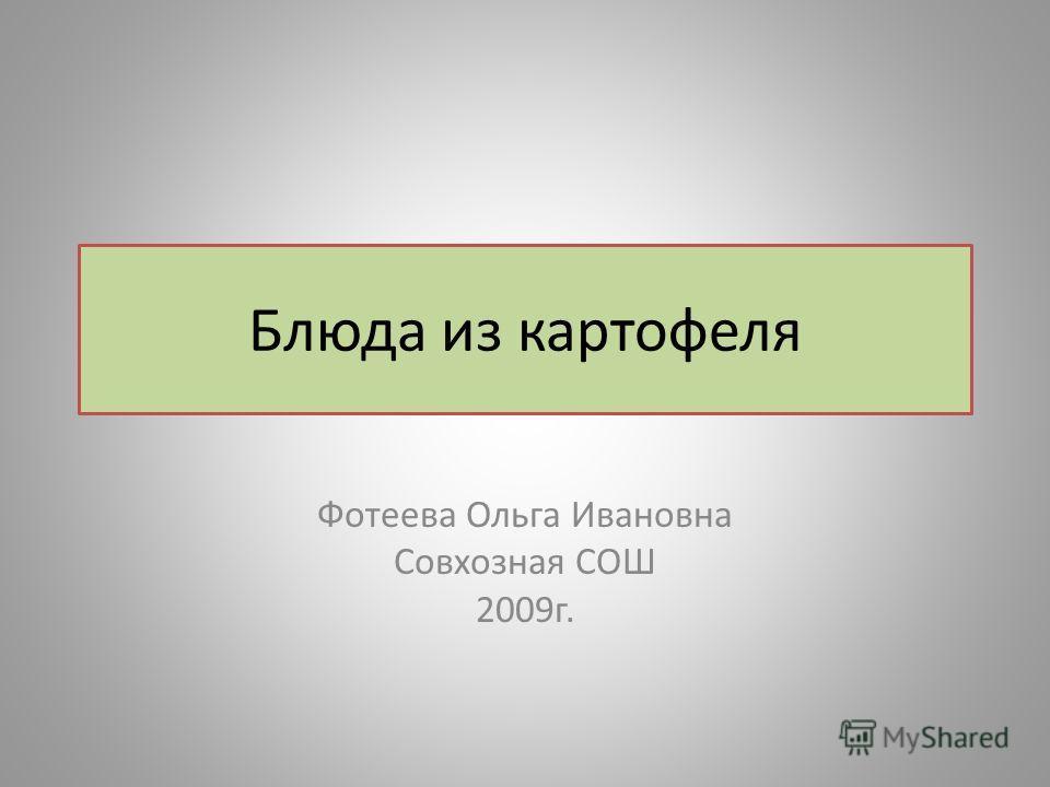 Блюда из картофеля Фотеева Ольга Ивановна Совхозная СОШ 2009г.