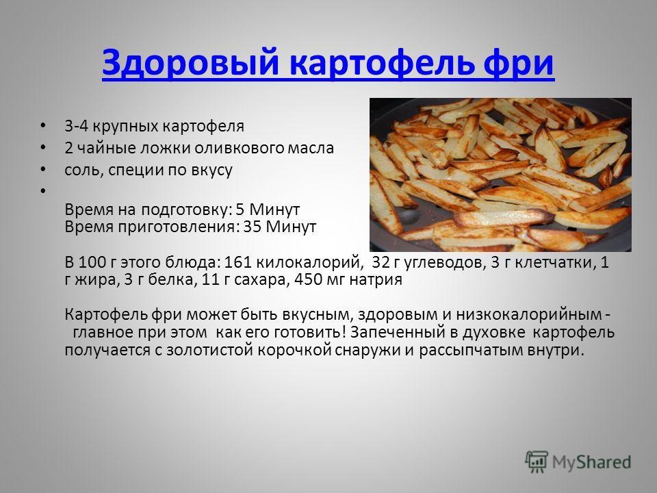 Здоровый картофель фри 3-4 крупных картофеля 2 чайные ложки оливкового масла соль, специи по вкусу Время на подготовку: 5 Минут Время приготовления: 35 Минут В 100 г этого блюда: 161 килокалорий, 32 г углеводов, 3 г клетчатки, 1 г жира, 3 г белка, 11