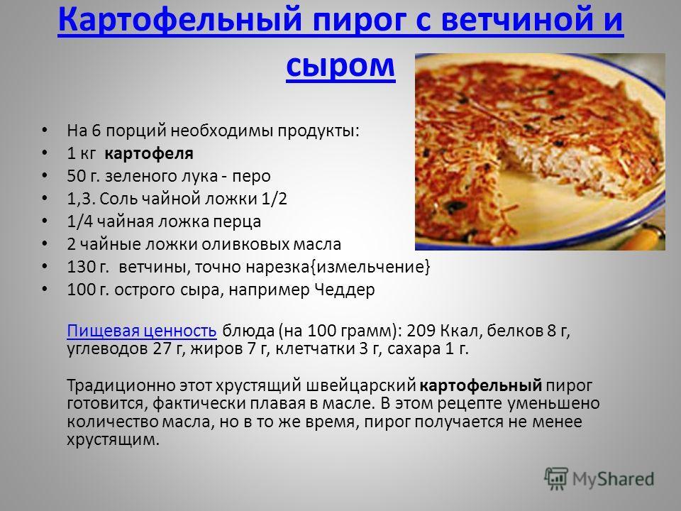 Картофельный пирог с ветчиной и сыром На 6 порций необходимы продукты: 1 кг картофеля 50 г. зеленого лука - перо 1,3. Соль чайной ложки 1/2 1/4 чайная ложка перца 2 чайные ложки оливковых масла 130 г. ветчины, точно нарезка{измельчение} 100 г. острог