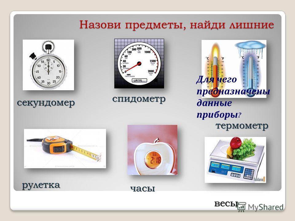 Назови предметы, найди лишние секундомер спидометр термометр рулетка часы весы Для чего предназначены данные приборы ?
