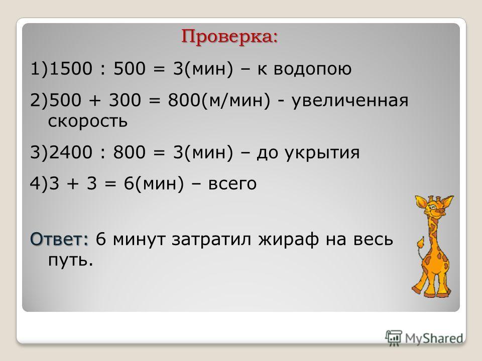 Проверка: 1)1500 : 500 = 3(мин) – к водопою 2)500 + 300 = 800(м/мин) - увеличенная скорость 3)2400 : 800 = 3(мин) – до укрытия 4)3 + 3 = 6(мин) – всего Ответ: Ответ: 6 минут затратил жираф на весь путь.