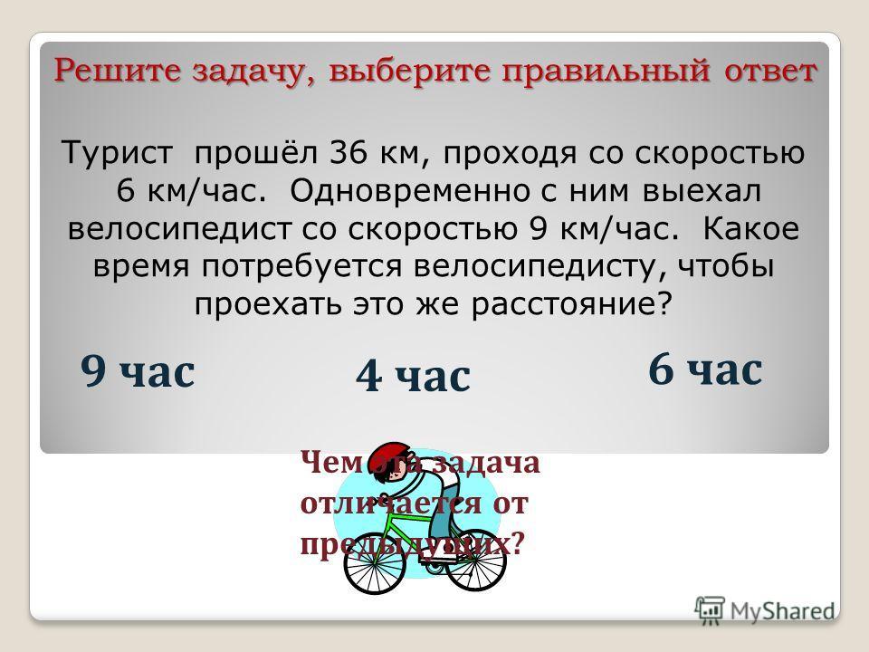 Турист прошёл 36 км, проходя со скоростью 6 км/час. Одновременно с ним выехал велосипедист со скоростью 9 км/час. Какое время потребуется велосипедисту, чтобы проехать это же расстояние? 9 час 4 час 6 час Чем эта задача отличается от предыдущих? Реши