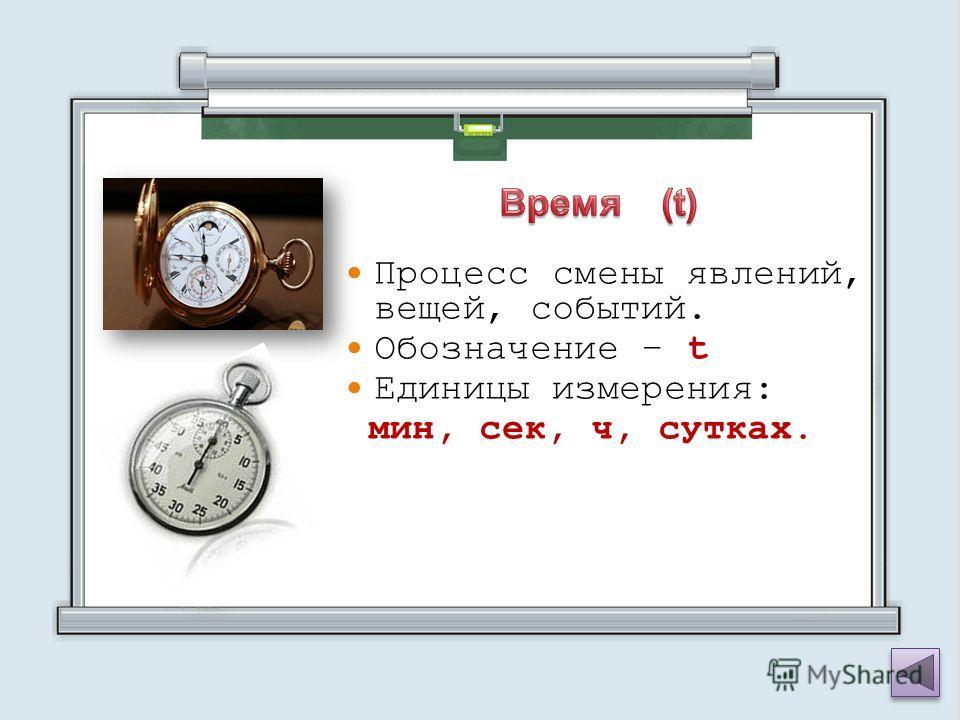 Процесс смены явлений, вещей, событий. Обозначение – t Единицы измерения: мин, сек, ч, сутках.