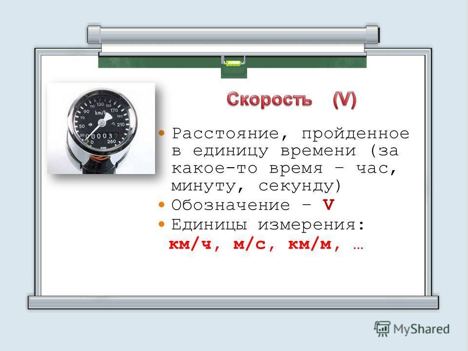 Расстояние, пройденное в единицу времени (за какое-то время – час, минуту, секунду) Обозначение – V Единицы измерения: км/ч, м/с, км/м, …