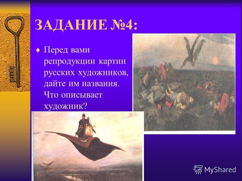 ЗАДАНИЕ 4: Перед вами репродукции картин русских художников, дайте им названия. Что описывает художник?