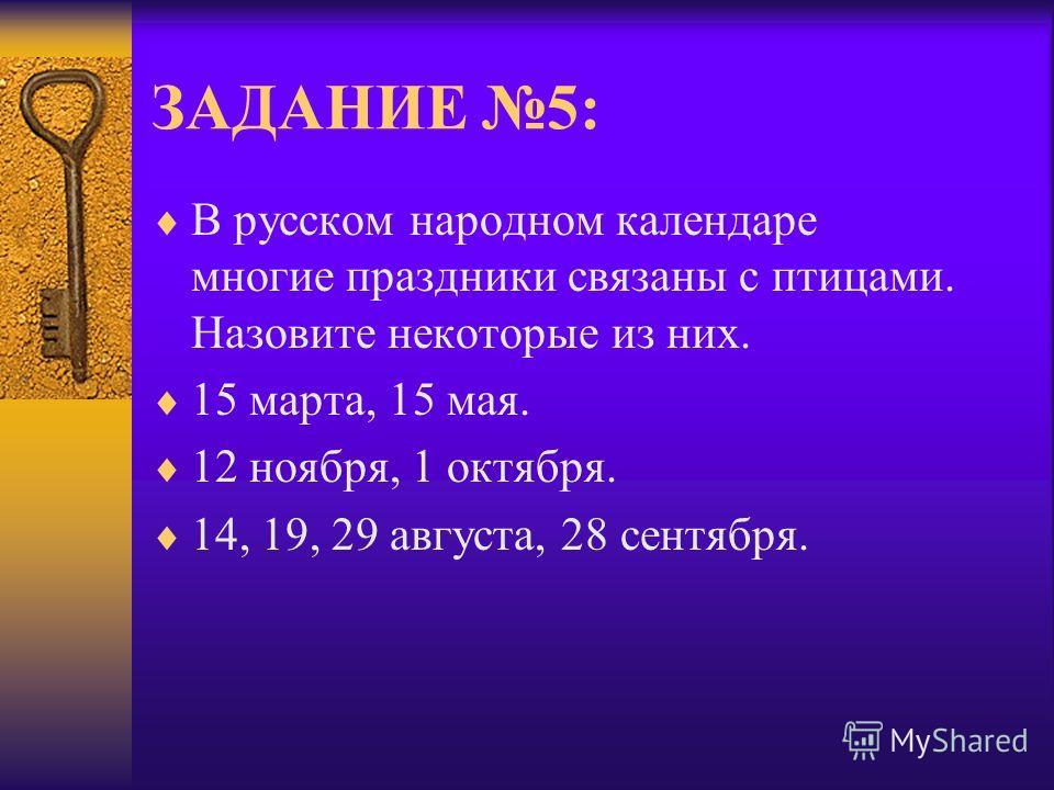 ЗАДАНИЕ 5: В русском народном календаре многие праздники связаны с птицами. Назовите некоторые из них. 15 марта, 15 мая. 12 ноября, 1 октября. 14, 19, 29 августа, 28 сентября.