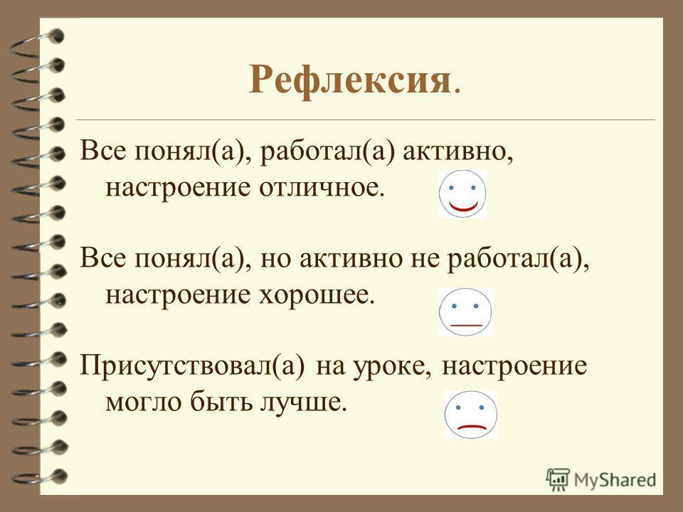 Рефлексия. Все понял(а), работал(а) активно, настроение отличное. Все понял(а), но активно не работал(а), настроение хорошее. Присутствовал(а) на уроке, настроение могло быть лучше.