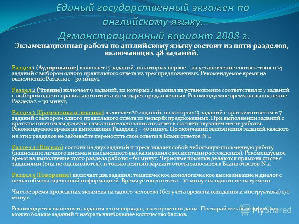 Экзаменационная работа по английскому языку состоит из пяти разделов, включающих 48 заданий. Раздел Раздел 1 (Аудирование) включает 15 заданий, из которых первое – на установление соответствия и 14 заданий с выбором одного правильного ответа из трех