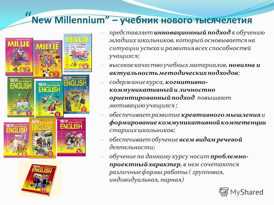 New Millennium – учебник нового тысячелетия - представляет инновационный подход к обучению младших школьников, который основывается на ситуации успеха и развития всех способностей учащихся; - высокое качество учебных материалов, новизна и актуальност