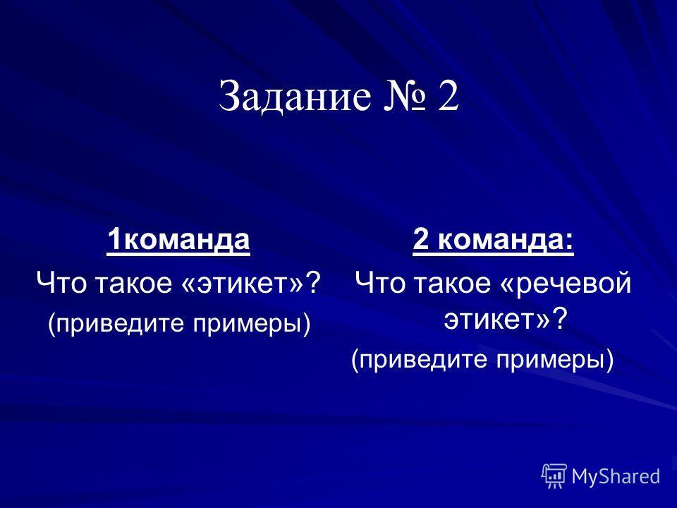 Задание 2 1команда Что такое «этикет»? (приведите примеры) 2 команда: Что такое «речевой этикет»? (приведите примеры)