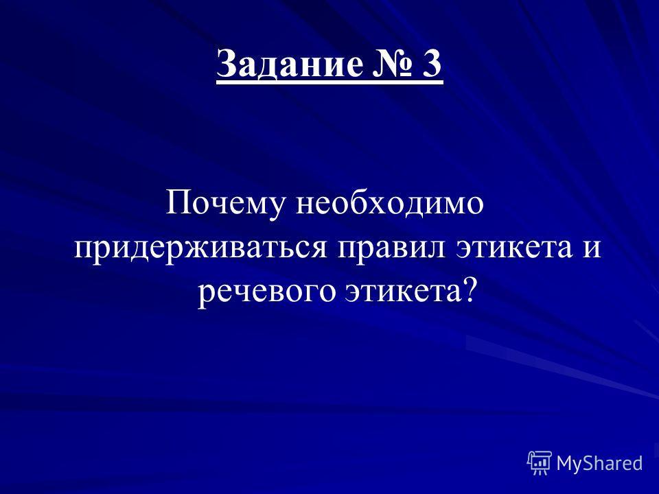 Задание 3 Почему необходимо придерживаться правил этикета и речевого этикета?