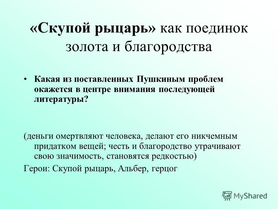 «Скупой рыцарь» как поединок золота и благородства Какая из поставленных Пушкиным проблем окажется в центре внимания последующей литературы? (деньги омертвляют человека, делают его никчемным придатком вещей; честь и благородство утрачивают свою значи