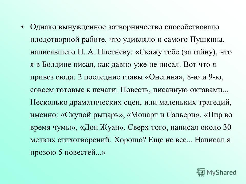 Однако вынужденное затворничество способствовало плодотворной работе, что удивляло и самого Пушкина, написавшего П. А. Плетневу: «Скажу тебе (за тайну), что я в Болдине писал, как давно уже не писал. Вот что я привез сюда: 2 последние главы «Онегина»