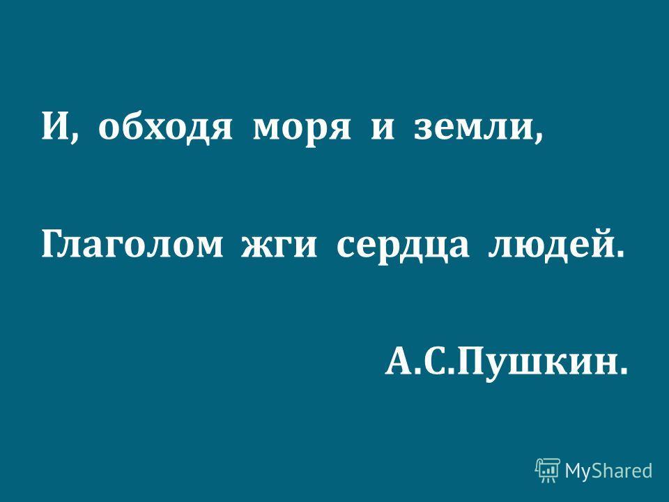 И, обходя моря и земли, Глаголом жги сердца людей. А. С. Пушкин.