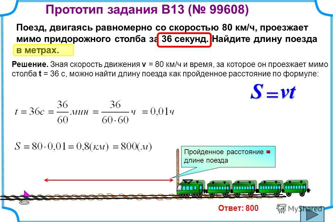 Прототип задания B13 ( 99608) Поезд, двигаясь равномерно со скоростью 80 км/ч, проезжает мимо придорожного столба за 36 секунд. Найдите длину поезда в метрах. Решение. Зная скорость движения v = 80 км/ч и время, за которое он проезжает мимо столба t