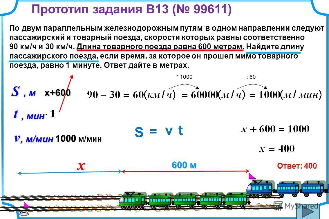 Прототип задания B13 ( 99611) По двум параллельным железнодорожным путям в одном направлении следуют пассажирский и товарный поезда, скорости которых равны соответственно 90 км/ч и 30 км/ч. Длина товарного поезда равна 600 метрам. Найдите длину пасса