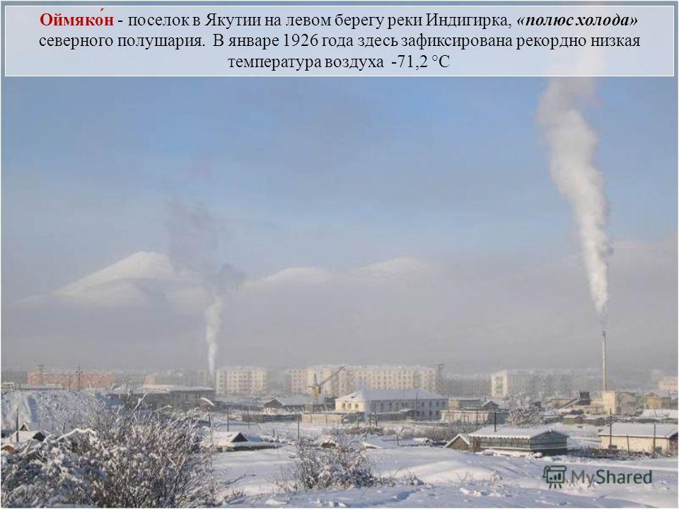 Оймяко́н - поселок в Якутии на левом берегу реки Индигирка, «полюс холода» северного полушария. В январе 1926 года здесь зафиксирована рекордно низкая температура воздуха -71,2 °C