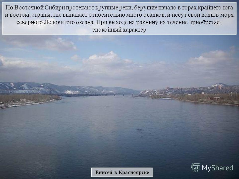 Енисей в Красноярске По Восточной Сибири протекают крупные реки, берущие начало в горах крайнего юга и востока страны, где выпадает относительно много осадков, и несут свои воды в моря северного Ледовитого океана. При выходе на равнину их течение при