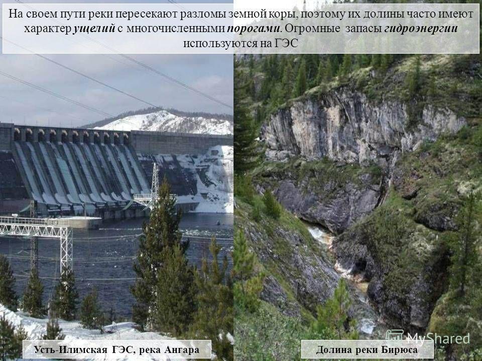 Усть-Илимская ГЭС, река Ангара Долина реки Бирюса На своем пути реки пересекают разломы земной коры, поэтому их долины часто имеют характер ущелий с многочисленными порогами. Огромные запасы гидроэнергии используются на ГЭС