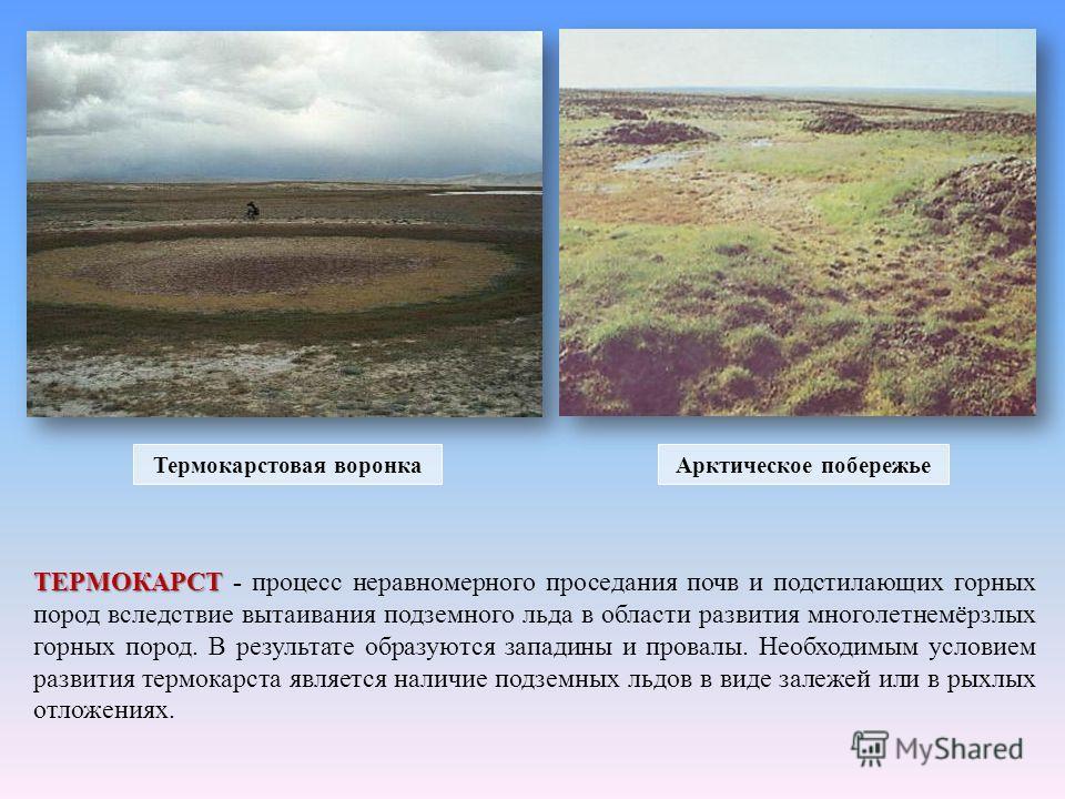 ТЕРМОКАРСТ ТЕРМОКАРСТ - процесс неравномерного проседания почв и подстилающих горных пород вследствие вытаивания подземного льда в области развития многолетнемёрзлых горных пород. В результате образуются западины и провалы. Необходимым условием разви