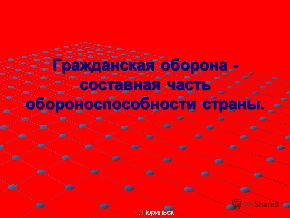 Гражданская оборона - составная часть обороноспособности страны. г. Норильск