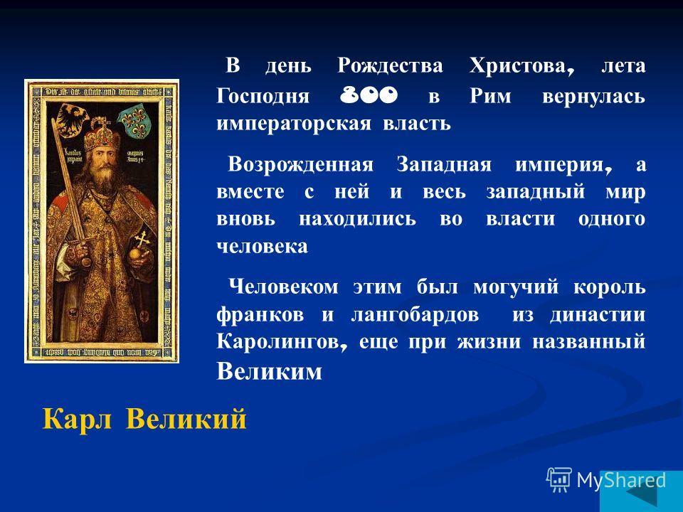 В день Рождества Христова, лета Господня 800 в Рим вернулась императорская власть Возрожденная Западная империя, а вместе с ней и весь западный мир вновь находились во власти одного человека Человеком этим был могучий король франков и лангобардов из