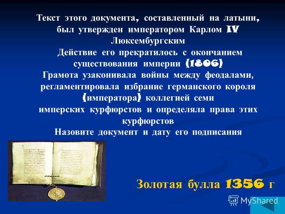 Золотая булла 1356 г Текст этого документа, составленный на латыни, был утвержден императором Карлом IV Люксембургским Действие его прекратилось с окончанием существования империи (1806) Грамота узаконивала войны между феодалами, регламентировала изб