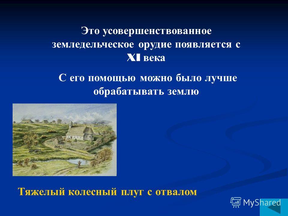 Это усовершенствованное земледельческое орудие появляется с XI века С его помощью можно было лучше обрабатывать землю Тяжелый колесный плуг с отвалом