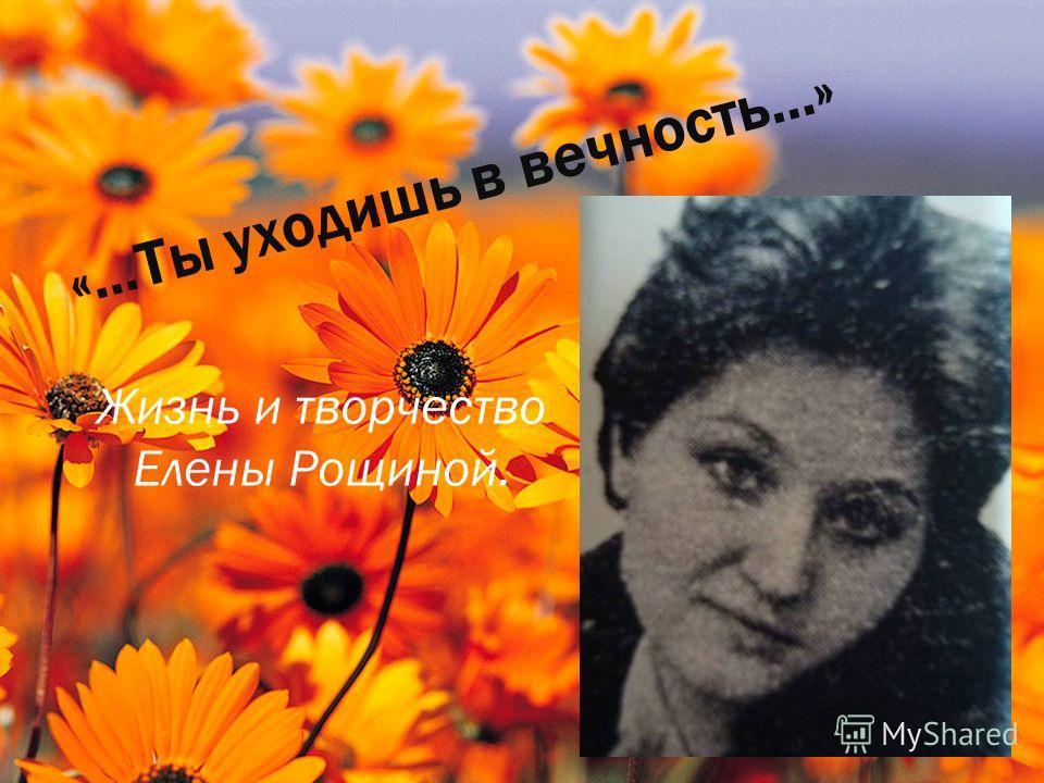 «…Ты уходишь в вечность…» Жизнь и творчество Елены Рощиной.