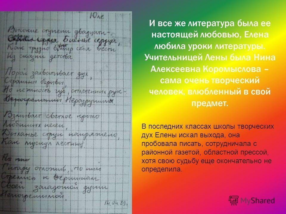 И все же литература была ее настоящей любовью, Елена любила уроки литературы. Учительницей Лены была Нина Алексеевна Коромыслова – сама очень творческий человек, влюбленный в свой предмет. В последних классах школы творческих дух Елены искал выхода,