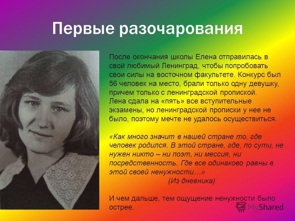 Первые разочарования После окончания школы Елена отправилась в свой любимый Ленинград, чтобы попробовать свои силы на восточном факультете. Конкурс был 56 человек на место, брали только одну девушку, причем только с ленинградской пропиской. Лена сдал