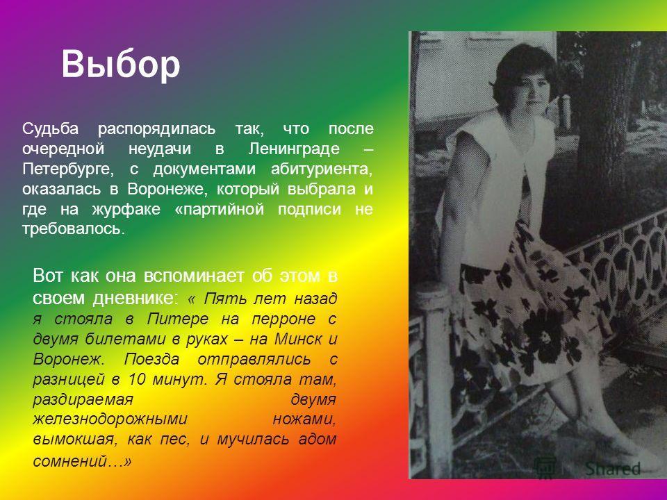 Выбор Судьба распорядилась так, что после очередной неудачи в Ленинграде – Петербурге, с документами абитуриента, оказалась в Воронеже, который выбрала и где на журфаке «партийной подписи не требовалось. Вот как она вспоминает об этом в своем дневник