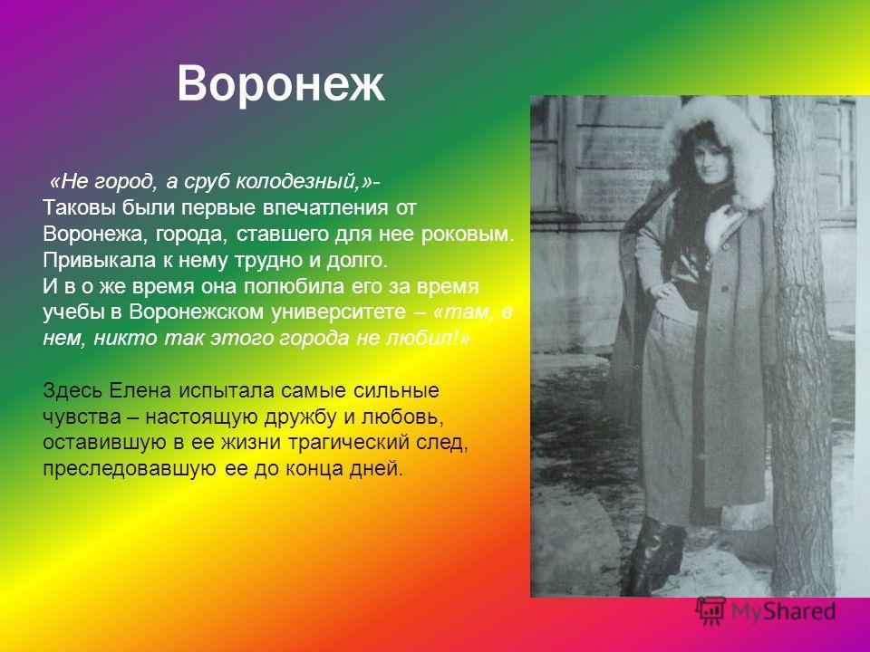 Воронеж «Не город, а сруб колодезный,»- Таковы были первые впечатления от Воронежа, города, ставшего для нее роковым. Привыкала к нему трудно и долго. И в о же время она полюбила его за время учебы в Воронежском университете – «там, в нем, никто так
