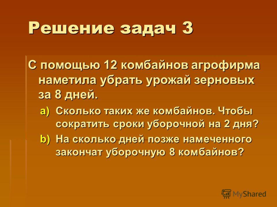 Решение задач 3 С помощью 12 комбайнов агрофирма наметила убрать урожай зерновых за 8 дней. a)Сколько таких же комбайнов. Чтобы сократить сроки уборочной на 2 дня? b)На сколько дней позже намеченного закончат уборочную 8 комбайнов?