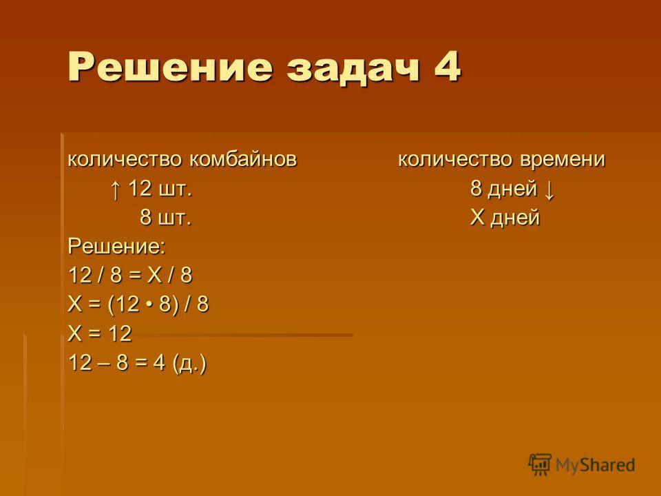 Решение задач 4 количество комбайновколичество времени 12 шт. 8 дней 12 шт. 8 дней 8 шт. Х дней 8 шт. Х днейРешение: 12 / 8 = Х / 8 Х = (12 8) / 8 Х = 12 12 – 8 = 4 (д.)