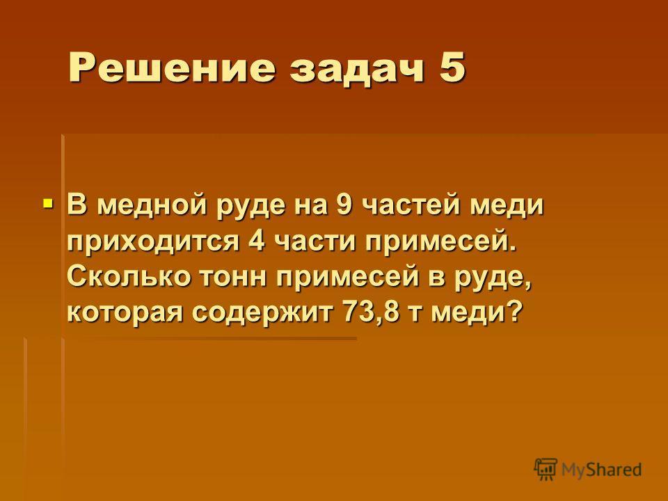 Решение задач 5 В медной руде на 9 частей меди приходится 4 части примесей. Сколько тонн примесей в руде, которая содержит 73,8 т меди? В медной руде на 9 частей меди приходится 4 части примесей. Сколько тонн примесей в руде, которая содержит 73,8 т