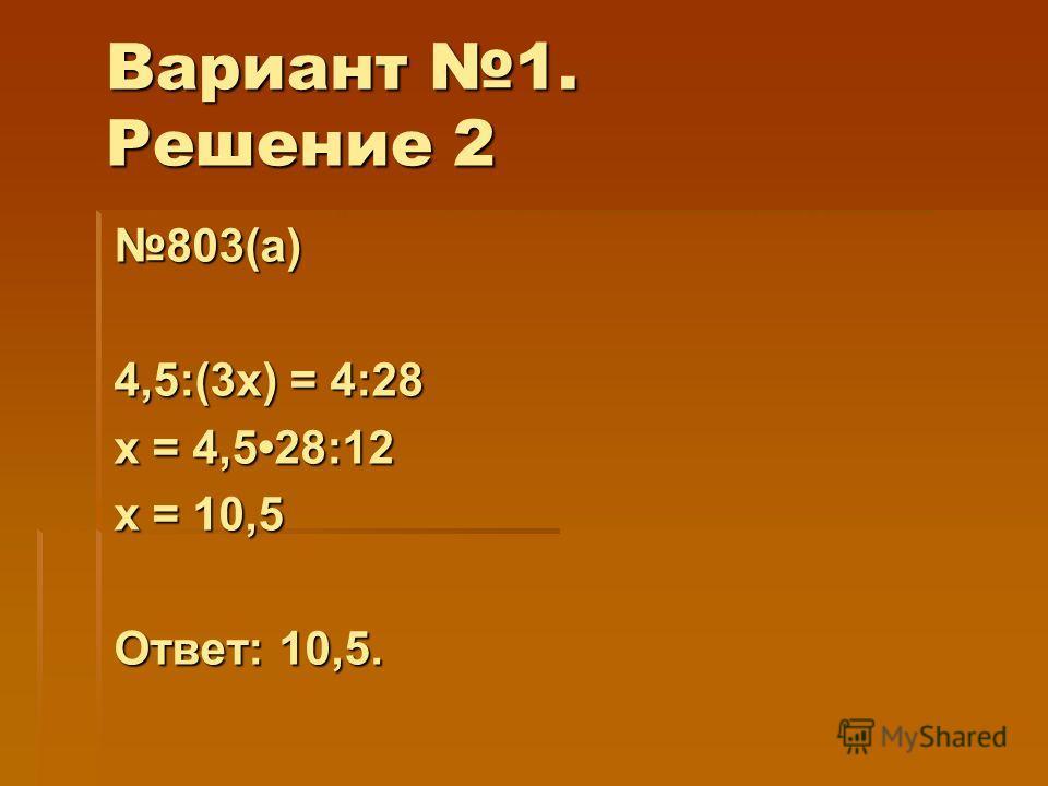 Вариант 1. Решение 2 803(а) 4,5:(3х) = 4:28 х = 4,528:12 х = 10,5 Ответ: 10,5.