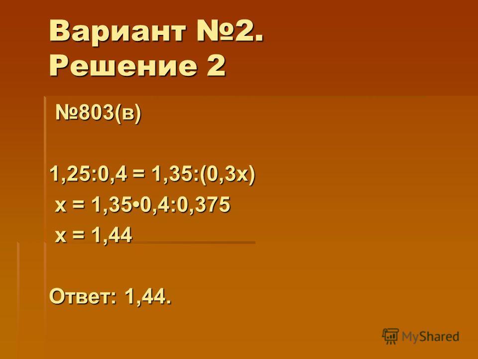 Вариант 2. Решение 2 803(в) 803(в) 1,25:0,4 = 1,35:(0,3х) х = 1,350,4:0,375 х = 1,350,4:0,375 х = 1,44 х = 1,44 Ответ: 1,44.