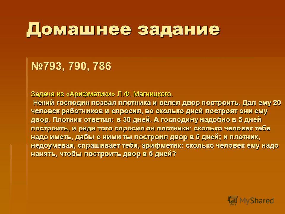 Домашнее задание 793, 790, 786 Задача из «Арифметики» Л.Ф. Магницкого. Некий господин позвал плотника и велел двор построить. Дал ему 20 человек работников и спросил, во сколько дней построят они ему двор. Плотник ответил: в 30 дней. А господину надо