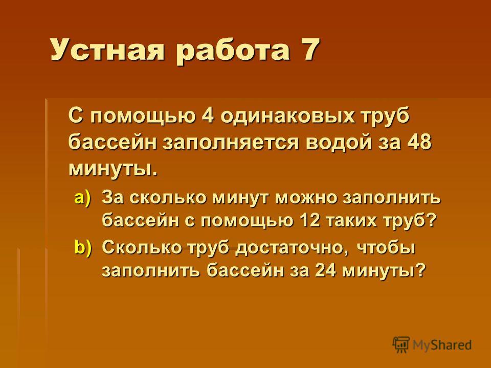 Устная работа 7 С помощью 4 одинаковых труб бассейн заполняется водой за 48 минуты. a)За сколько минут можно заполнить бассейн с помощью 12 таких труб? b)Сколько труб достаточно, чтобы заполнить бассейн за 24 минуты?