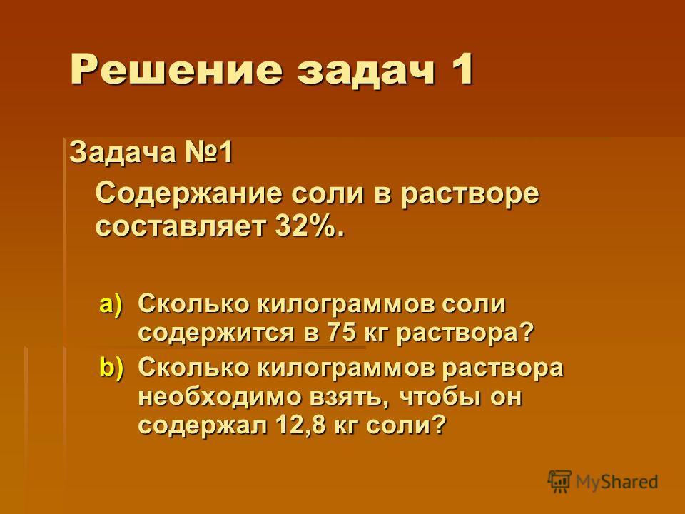 Решение задач 1 Задача 1 Содержание соли в растворе составляет 32%. a)Сколько килограммов соли содержится в 75 кг раствора? b)Сколько килограммов раствора необходимо взять, чтобы он содержал 12,8 кг соли?